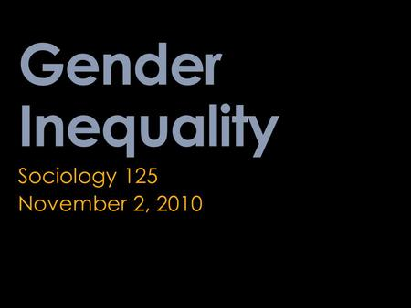 Gender Inequality Sociology 125 November 2, 2010.