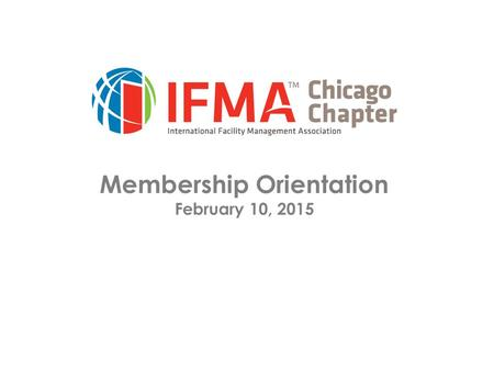 Membership Orientation February 10, 2015. Orientation Overview of IFMA  Mission  HQs/Chapters/Councils  Membership  Education/Certification/Credentials.