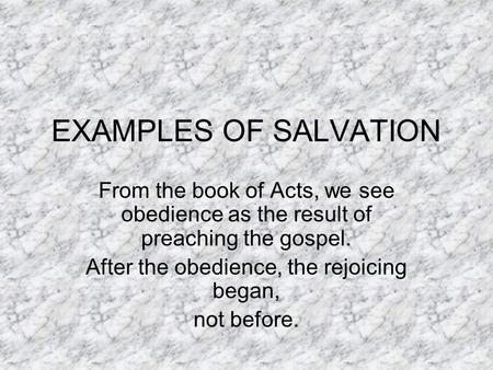 EXAMPLES OF SALVATION From the book of Acts, we see obedience as the result of preaching the gospel. After the obedience, the rejoicing began, not before.