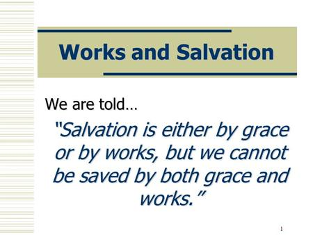"1 Works and Salvation We are told… ""Salvation is either by grace or by works, but we cannot be saved by both grace and works."""