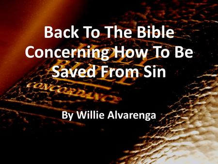 Back To The Bible Concerning How To Be Saved From Sin By Willie Alvarenga.