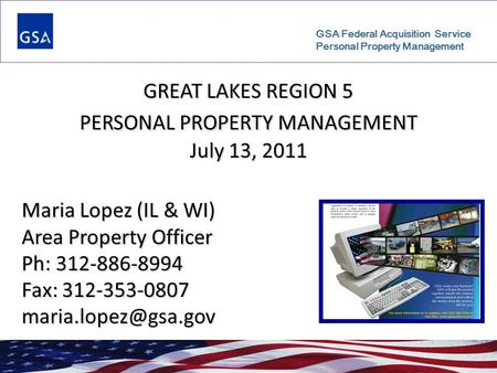 GSA Federal Acquisition Service Personal Property Management GREAT LAKES REGION 5 PERSONAL PROPERTY MANAGEMENT July 13, 2011 Maria Lopez (IL & WI) Area.