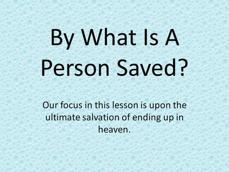 By What Is A Person Saved? Our focus in this lesson is upon the ultimate salvation of ending up in heaven.