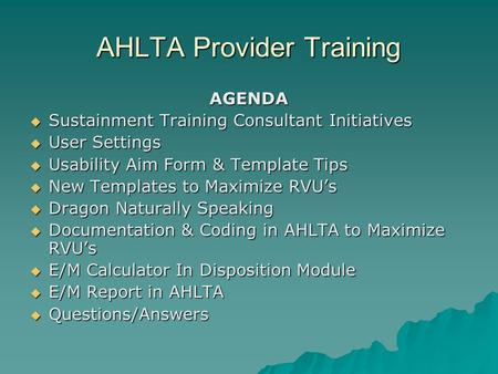 AHLTA Provider Training AGENDA  Sustainment Training Consultant Initiatives  User Settings  Usability Aim Form & Template Tips  New Templates to Maximize.