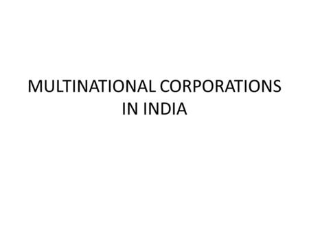 MULTINATIONAL CORPORATIONS IN INDIA. MEANING Multinational corporations (MNCs) are huge industrial organizations having a wide network of branches and.