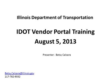 1 IDOT Vendor Portal Training August 5, 2013 Illinois Department of Transportation 217-782-9332 Presenter: Betsy Calcara.