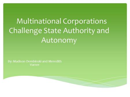 Multinational Corporations Challenge State Authority and Autonomy By: Madison Dembinski and Meredith Varner.