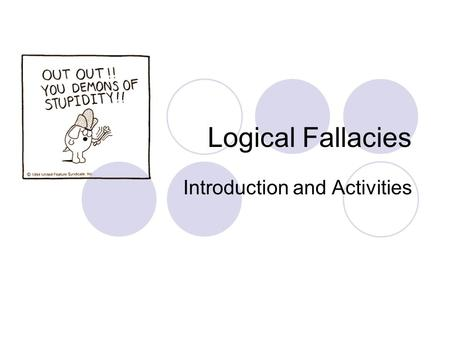 Logical Fallacies Introduction and Activities. What is a logical fallacy? A fallacy is an error of reasoning. These are flawed statements that often sound.
