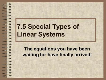 The equations you have been waiting for have finally arrived! 7.5 Special Types of Linear Systems.