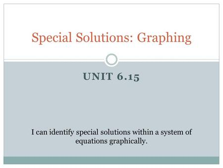 UNIT 6.15 Special Solutions: Graphing I can identify special solutions within a system of equations graphically.