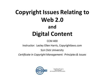 Copyright Issues Relating to Web 2.0 and Digital Content CCM 400 Instructor: Lesley Ellen Harris, Copyrightlaws.com SLA Click University Certificate in.