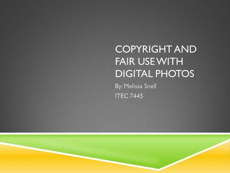 COPYRIGHT AND FAIR USE WITH DIGITAL PHOTOS By: Melissa Snell ITEC 7445.