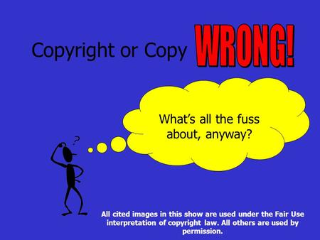 Copyright or Copy What's all the fuss about, anyway? All cited images in this show are used under the Fair Use interpretation of copyright law. All others.