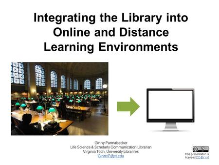 Integrating the Library into Online and Distance Learning Environments Ginny Pannabecker Life Science & Scholarly Communication Librarian Virginia Tech,