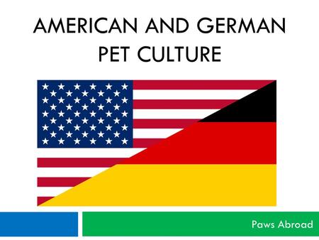 AMERICAN AND GERMAN PET CULTURE Paws Abroad. Disclaimer  Please understand that this presentation is not all inclusive and may not be true for you and.
