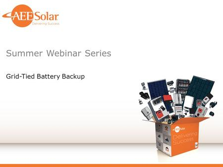 Summer Webinar <strong>Series</strong> Grid-Tied Battery Backup. Introduction Disclaimer ‒ AEE Solar is a distributor of goods <strong>and</strong> services used in the deployment of PV.