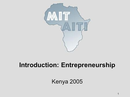 1 Introduction: Entrepreneurship Kenya 2005. © 2005 MIT-Africa Internet Technology Initiative 2 What is entrepreneurship? The process of creating a business.