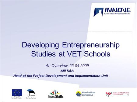 1 Developing Entrepreneurship Studies at VET Schools An Overview, 23.04.2009 Aili Kõiv Head of the Project Development and Implementation Unit.