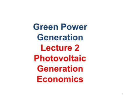 Green Power <strong>Generation</strong> Lecture 2 Photovoltaic <strong>Generation</strong> Economics 1.