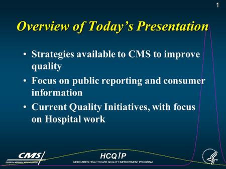 HCQ P MEDICARE'S HEALTH CARE QUALITY IMPROVEMENT PROGRAM 1 Overview of Today's Presentation Strategies available to CMS to improve quality Focus on public.