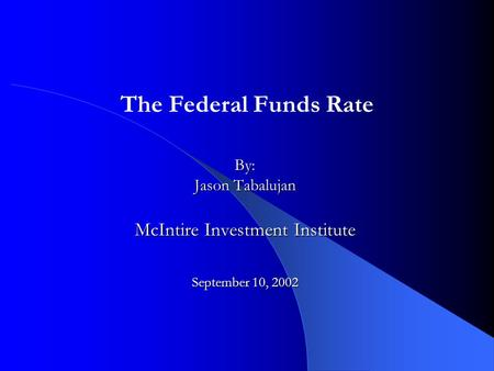 By: Jason Tabalujan McIntire Investment Institute September 10, 2002 The Federal Funds Rate.