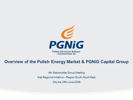 Overview of the Polish Energy Market & PGNiG Capital Group 6th Stakeholder Group Meeting Gas Regional Initiative – Region South-South East Gdynia, 26th.