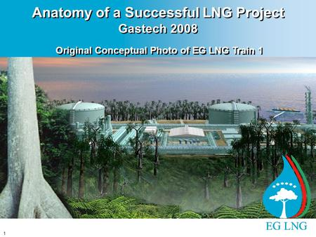 1 Anatomy of a Successful LNG Project Gastech 2008 Original Conceptual Photo of EG LNG Train 1.