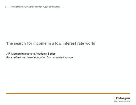 The search for income in a low interest rate world J.P. Morgan Investment Academy Series Accessible investment education from a trusted source FOR INSTITUTIONAL.