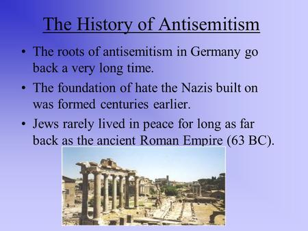 The History of Antisemitism The roots of antisemitism in Germany go back a very long time. The foundation of hate the Nazis built on was formed centuries.