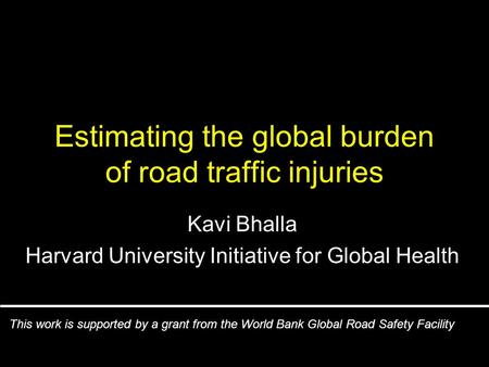 Estimating the global burden of road traffic injuries Kavi Bhalla Harvard University Initiative for Global Health This work is supported by <strong>a</strong> grant from.