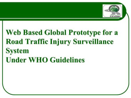 Web Based Global Prototype for a Road Traffic Injury Surveillance System Under WHO Guidelines.