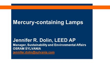 Mercury-containing Lamps Jennifer R. Dolin, LEED AP Manager, Sustainability and Environmental Affairs OSRAM SYLVANIA