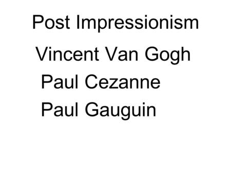 Post Impressionism Vincent Van Gogh Paul Cezanne Paul Gauguin.