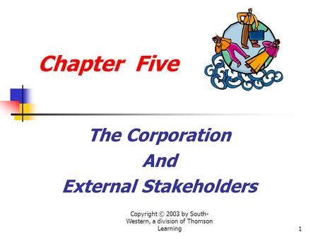 Copyright © 2003 by South- Western, a division of Thomson Learning1 Chapter Five The Corporation And External Stakeholders.