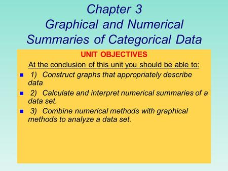 Chapter 3 Graphical and Numerical Summaries of Categorical Data UNIT OBJECTIVES At the conclusion of this unit you should be able to: n 1)Construct graphs.