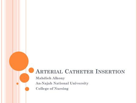 A RTERIAL C ATHETER I NSERTION Mahdieh Alkony An-Najah National University College of Nursing.