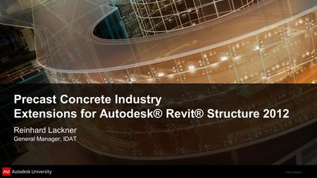 © 2011 Autodesk Precast Concrete Industry Extensions for Autodesk® Revit® Structure 2012 Reinhard Lackner General Manager, IDAT.