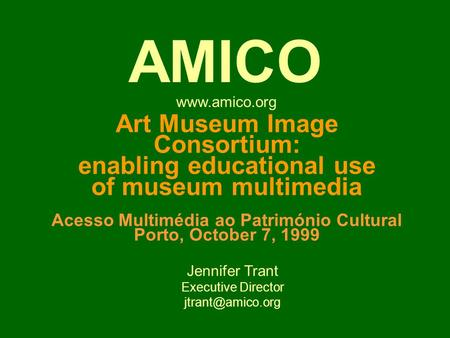 Art Museum Image Consortium: enabling educational use of museum multimedia Acesso Multimédia ao Património Cultural Porto, October 7, 1999 Jennifer Trant.