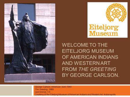 WELCOME TO THE EITELJORG MUSEUM OF AMERICAN INDIANS AND WESTERN ART FROM THE GREETING BY GEORGE CARLSON. George Carlson, American, born 1940 The Greeting,