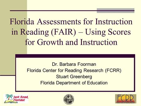 Florida Assessments for Instruction in Reading (FAIR) – Using Scores for Growth and Instruction Dr. Barbara Foorman Florida Center for Reading Research.