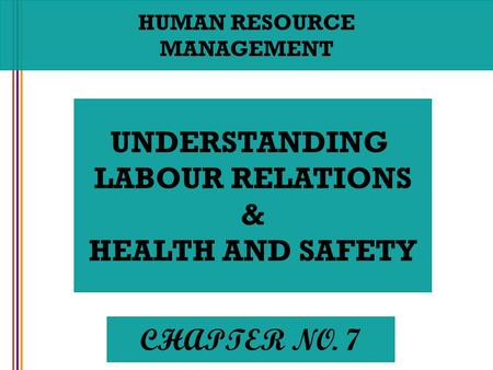 HUMAN RESOURCE MANAGEMENT UNDERSTANDING LABOUR RELATIONS & HEALTH AND SAFETY CHAPTER NO. 7.
