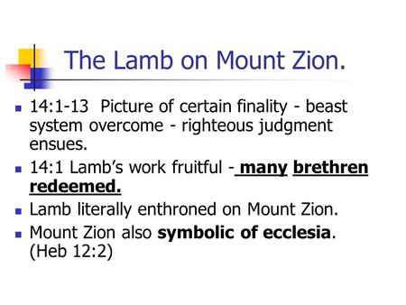 The Lamb on Mount Zion. 14:1-13 Picture of certain finality - beast system overcome - righteous judgment ensues. 14:1 Lamb's work fruitful - many brethren.