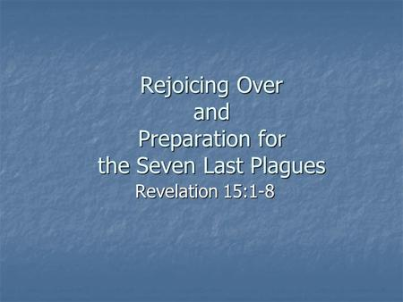 Rejoicing Over and Preparation for the Seven Last Plagues Revelation 15:1-8.