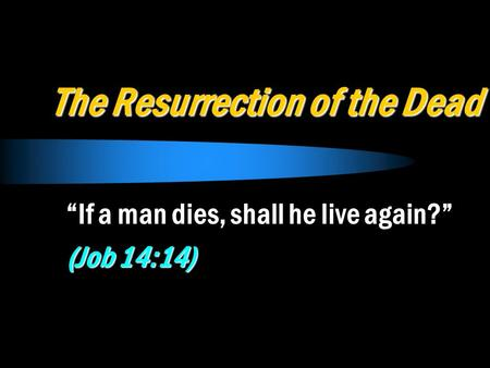 "The Resurrection of the Dead ""If a man dies, shall he live again?"" (Job 14:14)"