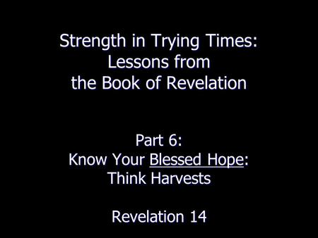 Strength in Trying Times: Lessons from the Book of Revelation Part 6: Know Your Blessed Hope: Think Harvests Revelation 14.