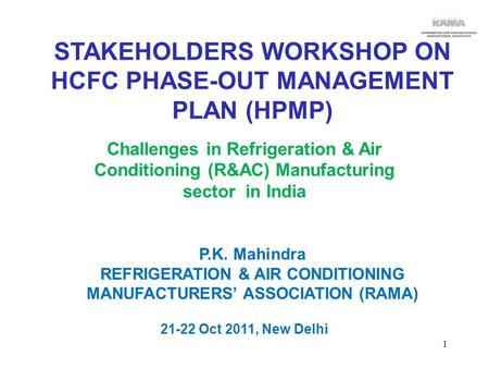 P.K. Mahindra REFRIGERATION & AIR CONDITIONING MANUFACTURERS' ASSOCIATION (RAMA) 21-22 Oct 2011, New Delhi STAKEHOLDERS WORKSHOP ON HCFC PHASE-OUT MANAGEMENT.