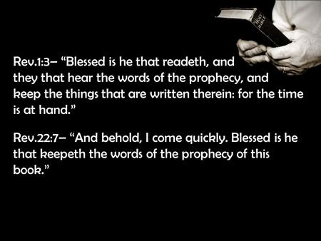 "Rev.1:3– ""Blessed is he that readeth, and they that hear the words of the prophecy, and keep the things that are written therein: for the time is at hand."""