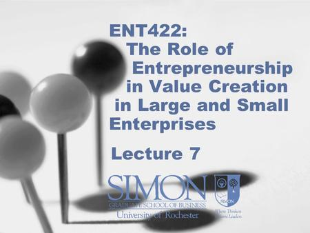 ENT422: The Role of Entrepreneurship in Value Creation in Large and Small Enterprises Lecture 7.