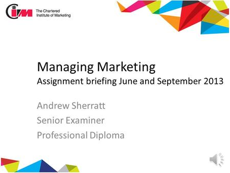 Managing Marketing Assignment briefing June and September 2013 Andrew Sherratt Senior Examiner Professional Diploma.