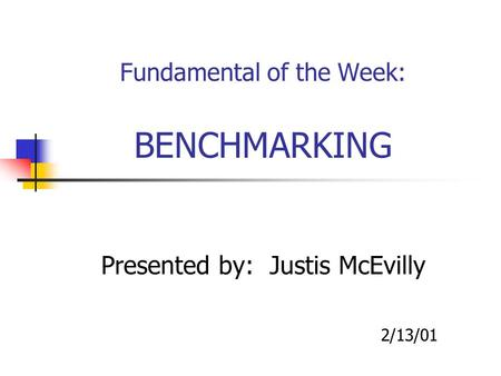 Fundamental of the Week: BENCHMARKING Presented by: Justis McEvilly 2/13/01.